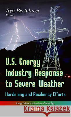U.S. Energy Industry Response to Severe Weather : Hardening & Resiliency Efforts  9781628089448