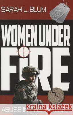 Women Under Fire: Abuse in the Military Sarah L. Blum 9781628220001
