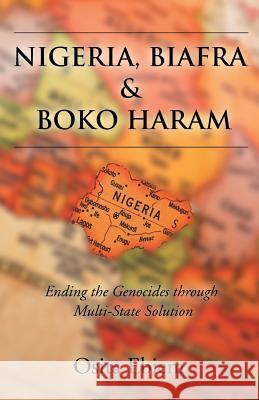 Nigeria, Biafra and Boko Haram : Ending the Genocides Through Multistate Solution Osita Ebiem 9781628383553