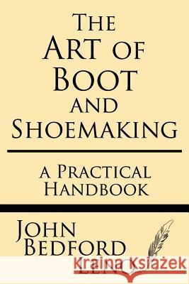 The Art of Boot and Shoemaking: A Practical Handbook John Bedford Leno 9781628453164