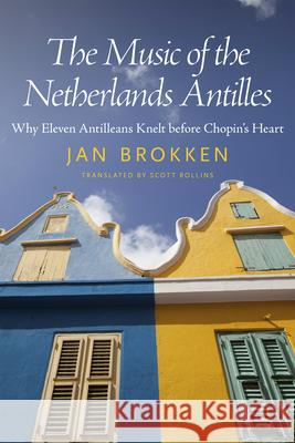 The Music of the Netherlands Antilles: Why Eleven Antilleans Knelt Before Chopin's Heart Jan Brokken Scott Rollins 9781628461855