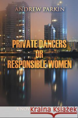 Private Dancers or Responsible Women : A Novel of Intrigue Andrew Parkin 9781628574319 Strategic Book Publishing