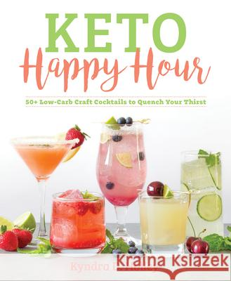 Keto Happy Hour: 50+ Low-Carb Craft Cocktails to Quench Your Thirst Kyndra Holley 9781628602814