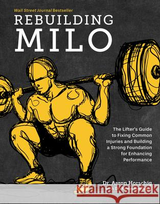 Rebuilding Milo: The Lifter's Guide to Fixing Common Injuries and Building a Strong Foundation for Enhancing Performance Aaron Horschig 9781628604221