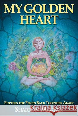 My Golden Heart: Putting the Pieces Together Again Sharron Magyar 9781628650471