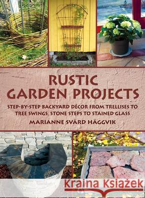 Rustic Garden Projects: Step-By-Step Backyard Decor from Trellises to Tree Swings, Stone Steps to Stained Glass Marianne Svar 9781628736496