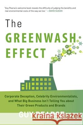 The Greenwash Effect: Corporate Deception, Celebrity Environmentalists, and What Big Business Isna't Telling You about Their Green Products Guy Pearse 9781628737264