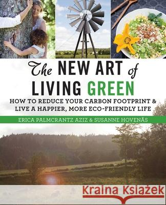 The New Art of Living Green: How to Reduce Your Carbon Footprint and Live a Happier, More Eco-Friendly Life Erica Palmcrantz Aziz Susanne Hovenas 9781628737394
