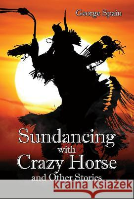 Sundancing with Crazy Horse and Other Stories George Spain 9781628801347