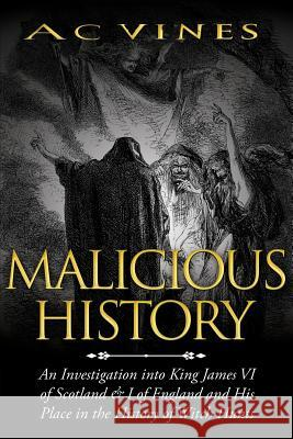 Malicious History: An Investigation Into King James VI of Scotland, I of England, and His Place in the History of Witch Hunts. Joe Kasti 9781628841091