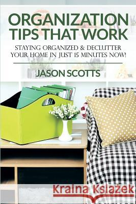 Organization Tips That Work: Staying Organized & Declutter Your Home in Just 15 Minutes Now! Jason Scotts 9781628841732