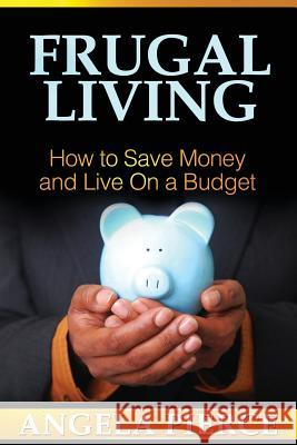 Frugal Living : How to Save Money and Live on a Budget Pierce Angela 9781628844894 Biz Hub
