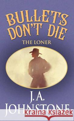 Bullets Don't Die: The Loner J. A. Johnstone 9781628998733