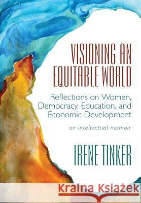 Visioning an Equitable World: Reflections on Women, Democracy, Education, and Economic Development Irene Tinker 9781629013206 Inkwater Press