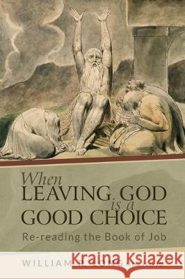 When Leaving God is a Good Choice: Re-reading the Book of Job William R. Long 9781629016825