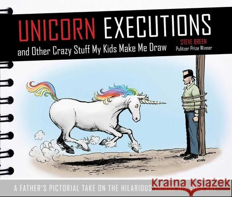Unicorn Executions and Other Crazy Stuff My Kids Make Me Draw Steve Breen 9781629141732