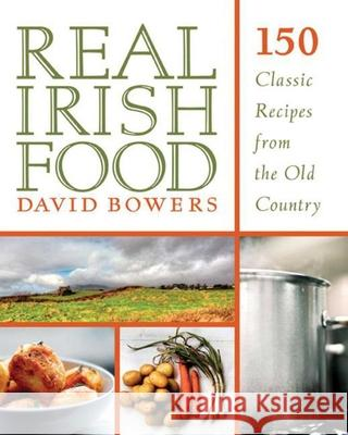 Real Irish Food: 150 Classic Recipes from the Old Country David Bowers 9781629143149