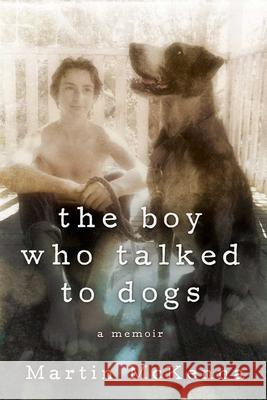 The Boy Who Talked to Dogs: A Memoir Martin McKenna 9781629144337
