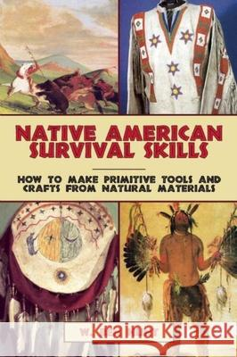 Native American Survival Skills: How to Make Primitive Tools and Crafts from Natural Materials W. Ben Hunt 9781629145976 Skyhorse Publishing