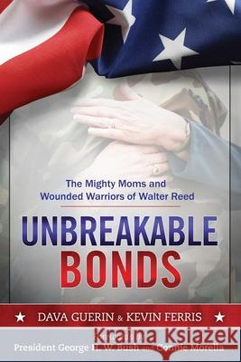 Unbreakable Bonds: The Mighty Moms and Wounded Warriors of Walter Reed Dava Guerin Kevin Ferris George H. W. Bush 9781629146980
