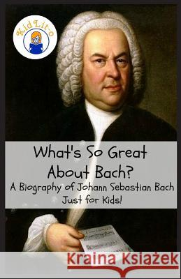 What's So Great about Bach?: A Biography of Johann Sebastian Bach Just for Kids! Sam Rogers Kidlit-O 9781629172385