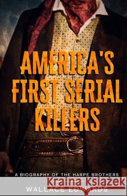America's First Serial Killers: A Biography of the Harpe Brothers Wallace Edwards   9781629177618