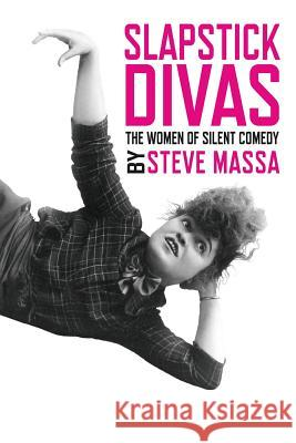 Slapstick Divas: The Women of Silent Comedy Steve Massa 9781629331324
