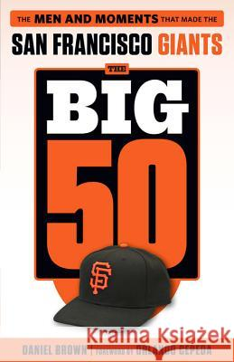 The Big 50: San Francisco Giants: The Men and Moments That Made the San Francisco Giants Daniel Brown 9781629372020