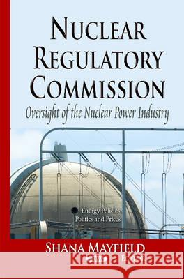 Nuclear Regulatory Commission : Oversight of the Nuclear Power Industry Mayfield, Shana 9781629488189