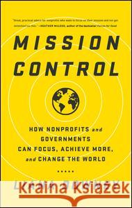 Mission Control: How Nonprofits and Governments Can Focus, Achieve More, and Change the World Liana Downey 9781629561233