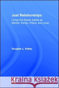 Just Relationships: Living Out Social Justice as Mentor, Family, Friend, and Lover Douglas L. Kelley 9781629580586