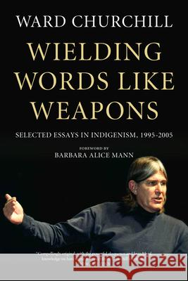Wielding Words Like Weapons: Selected Essays in Indigenism, 1995-2005 Ward Churchill Barbara Alice Mann 9781629631011 PM Press