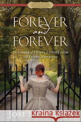 Forever and Forever: The Courtship of Henry Longfellow and Fanny Appleton Josi S. Kilpack 9781629721422