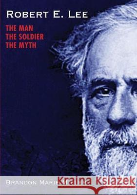 Robert E. Lee: The Man, the Soldier, the Myth Brandon Marie Miller 9781629799100