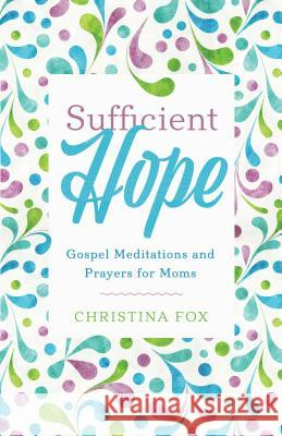 Sufficient Hope: Gospel Meditations and Prayers for Moms Christina Fox 9781629954103