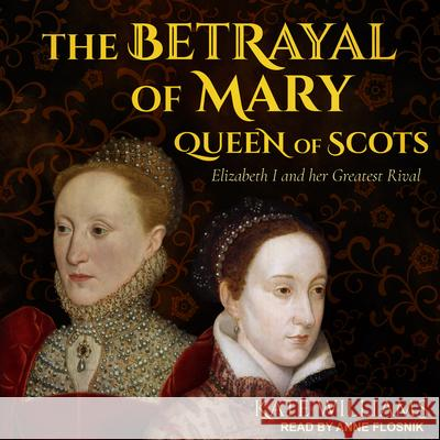 The Betrayal of Mary, Queen of Scots: Elizabeth I and Her Greatest Rival - audiobook  9781630153748