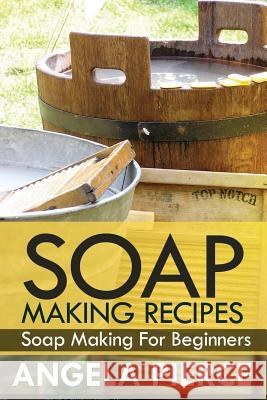 Soap Making Recipes: Soap Making for Beginners Pierce Angela 9781630221195