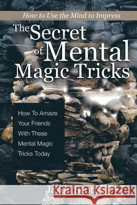 The Secret of Mental Magic Tricks: How to Amaze Your Friends with These Mental Magic Tricks Today ! Jason Scotts 9781630221232
