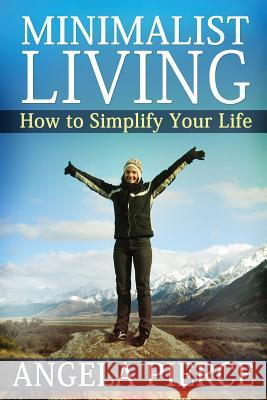 Minimalist Living : How to Simplify Your Life Pierce Angela 9781630221294 Speedy Publishing Books
