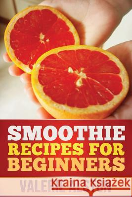 Smoothie Recipes for Beginners Alston Valerie 9781630221393