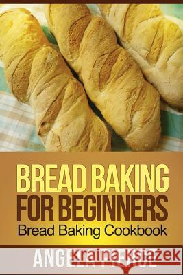 Bread Baking for Beginners : Bread Baking Cookbook Pierce Angela 9781630221966 Cooking Genius