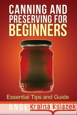 Canning and Preserving for Beginners : Essential Tips and Guide Pierce Angela 9781630222017 Cooking Genius