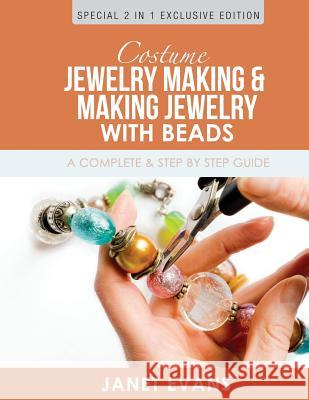 Costume Jewelry Making & Making Jewelry with Beads: A Complete & Step by Step Guide: (Special 2 in 1 Exclusive Edition) Janet Evans 9781630223410