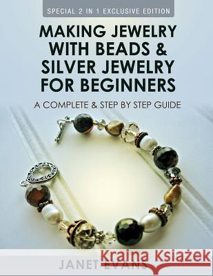 Making Jewelry with Beads and Silver Jewelry for Beginners: A Complete and Step by Step Guide: (Special 2 in 1 Exclusive Edition) Janet Evans 9781630223533