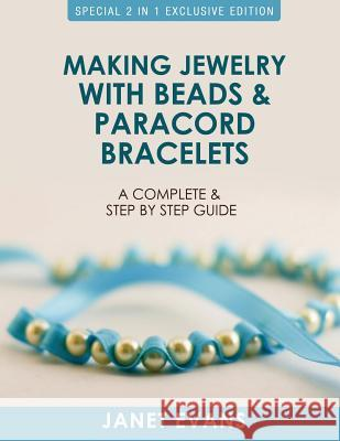 Making Jewelry with Beads and Paracord Bracelets: A Complete and Step by Step Guide: (Special 2 in 1 Exclusive Edition) Janet Evans 9781630223557