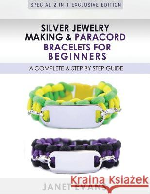 Silver Jewelry Making & Paracord Bracelets for Beginners: A Complete & Step by Step Guide: (Special 2 in 1 Exclusive Edition) Janet Evans 9781630223922