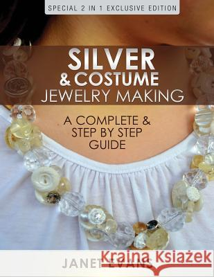 Silver & Costume Jewelry Making: A Complete & Step by Step Guide: (Special 2 in 1 Exclusive Edition) Janet Evans 9781630226671