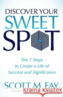 Discover Your Sweet Spot : The 7 Steps to Create a Life of Success and Significance Scott M. Fay John C. Maxwell 9781630471170 Morgan James Publishing