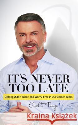 It's Never Too Late: Getting Older, Wiser, and Worry Free in Our Golden Years Scott Page 9781630476236