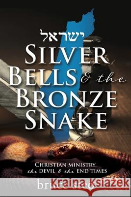 Silver Bells & the Bronze Snake: Christian ministry, the devil & the end times Bruce Steo 9781630505929